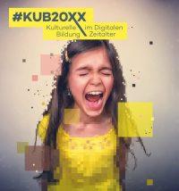 #KUB20XX – Kulturelle Bildung im Digitalen Zeitalter